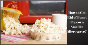 How to Get Rid of Burnt Popcorn Smell in Microwave